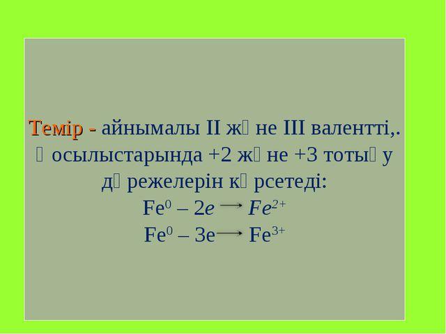 Темір - айнымалы ІІ және ІІІ валентті,. Қосылыстарында +2 және +3 тотығу дәре...