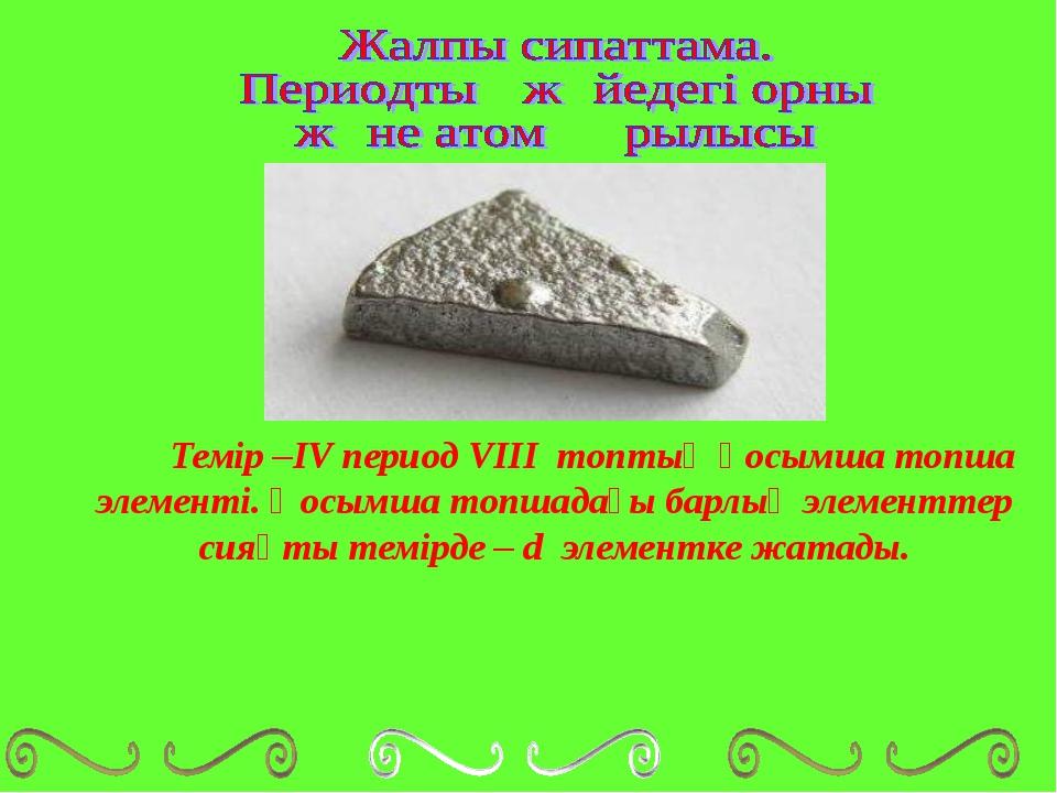 Темір –ІV период VIII топтың қосымша топша элементі. Қосымша топшадағы барл...
