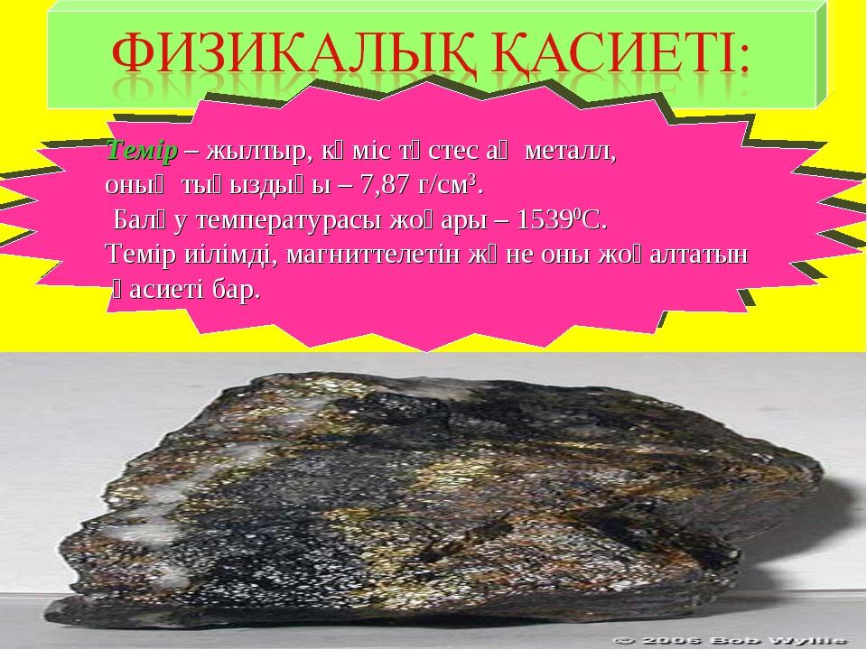 Темір – жылтыр, күміс түстес ақ металл, оның тығыздығы – 7,87 г/см3. Балқу т...