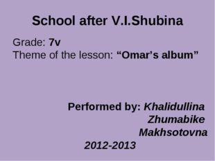 """School after V.I.Shubina Grade: 7v Theme of the lesson: """"Omar's album"""" Perfor"""