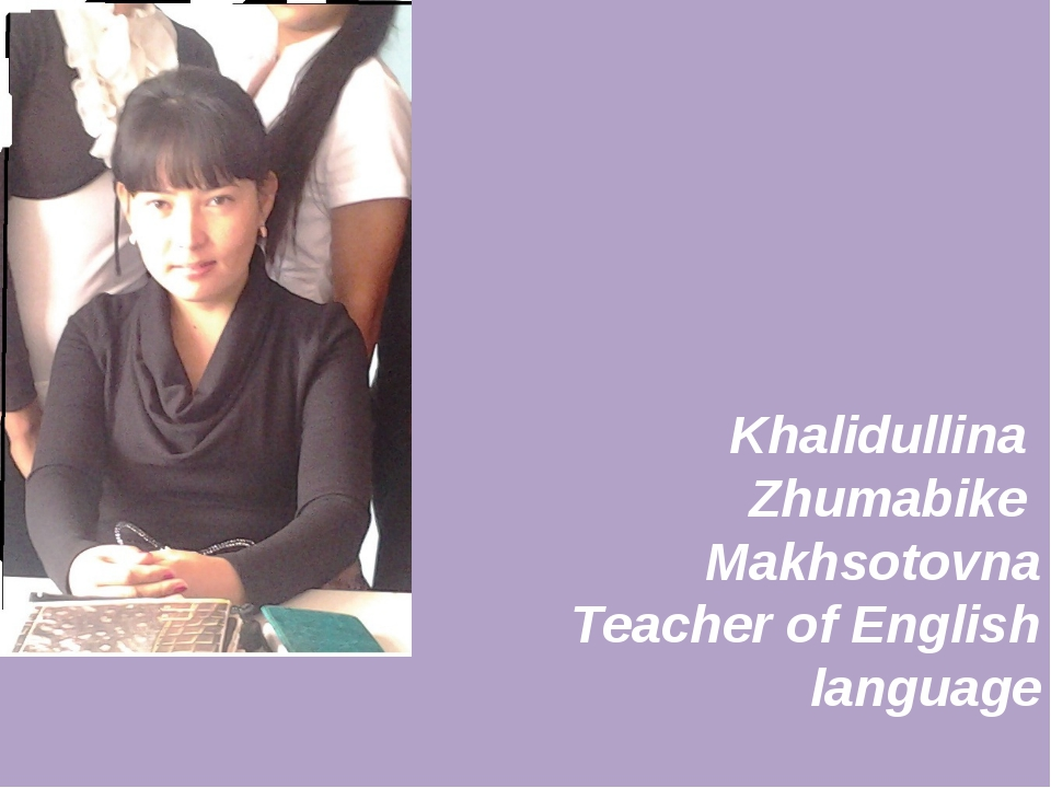 Khalidullina Zhumabike Makhsotovna Teacher of English language 2012-2013