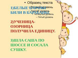1)БЕЛЫЕ БАРАНЫ БИЛИ В БАРАБАНЫ. 2)УЧЕНИЦА-ОЗОРНИЦА ПОЛУЧИЛА ЕДИНИЦУ. 3)ШЛА С