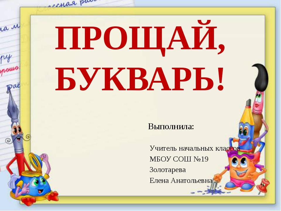 ПРОЩАЙ, БУКВАРЬ! Выполнила: Учитель начальных классов МБОУ СОШ №19 Золотарева...