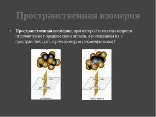 Пространственная изомерия Пространственная изомерия, при которой молекулы вещ