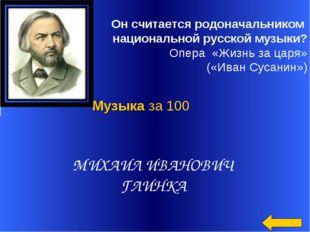 Он считается родоначальником национальной русской музыки? Опера «Жизнь за ца
