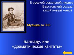 В русской вокальной лирике Верстовский создал какой новый жанр? Балладу, или