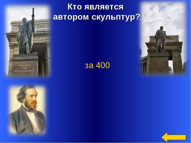 Кто является автором скульптур? Бори́с Ива́нович Орло́вский за 400