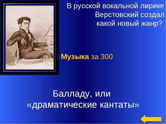 В русской вокальной лирике Верстовский создал какой новый жанр? Балладу, или...