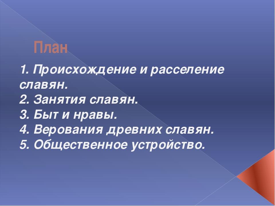 План 1. Происхождение и расселение славян. 2. Занятия славян. 3. Быт и нравы....