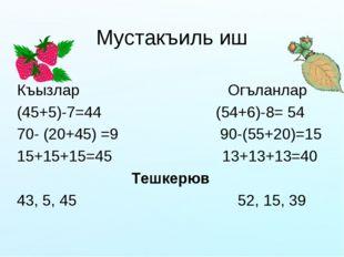 Мустакъиль иш Къызлар Огъланлар (45+5)-7=44 (54+6)-8= 54 70- (20+45) =9 90-(5