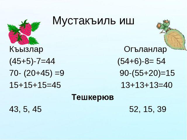 Мустакъиль иш Къызлар Огъланлар (45+5)-7=44 (54+6)-8= 54 70- (20+45) =9 90-(5...