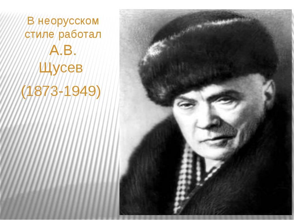 В неорусском стиле работал А.В. Щусев (1873-1949)