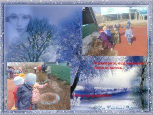 Посмотрите, ещё немножко снега осталось. Юные натуралисты.