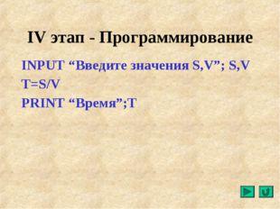 """IV этап - Программирование INPUT """"Введите значения S,V""""; S,V T=S/V PRINT """"Вре"""