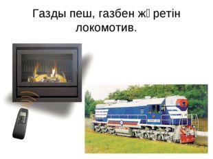 Газды пеш, газбен жүретін локомотив.