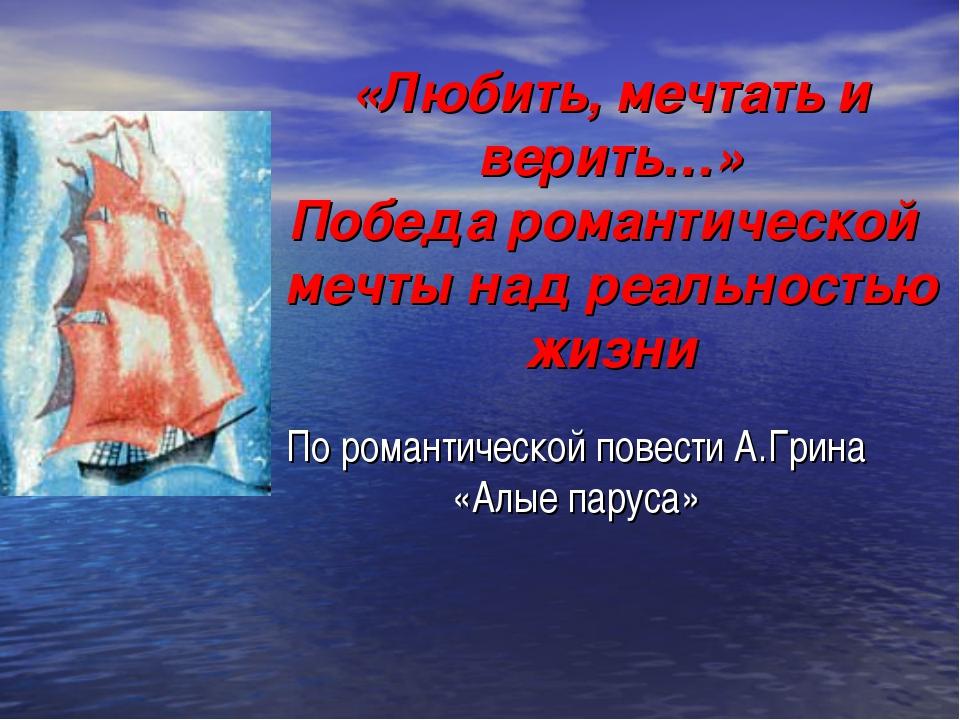 «Любить, мечтать и верить…» Победа романтической мечты над реальностью жизни...