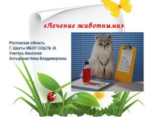 «Лечение животными» Ростовская область Г. Шахты МБОУ СОШ № 41 Учитель биологи