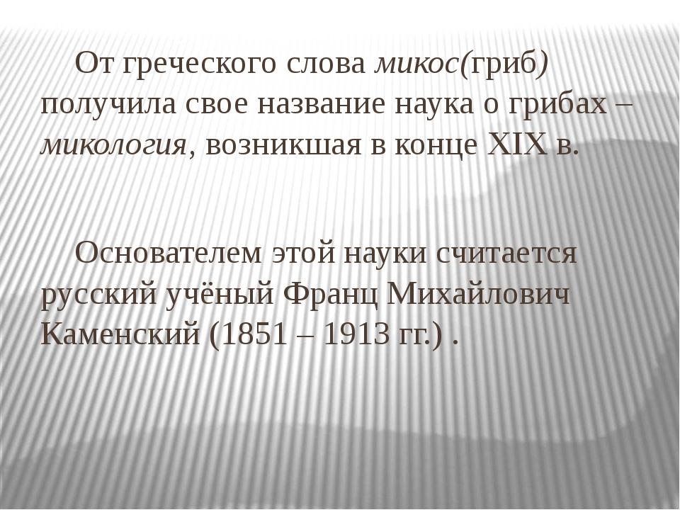От греческого слова микос(гриб) получила свое название наука о грибах – мико...