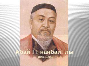 Абай Құнанбайұлы (1845-1904)