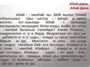 Абай Құнанбайұлы 1845 жылы Семей облысының Шыңғыстау өңiрiнде дүниеге келген
