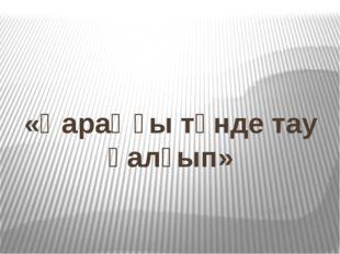 «Қараңғы түнде тау қалғып»