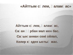 «Айттым сәлем, қаламқас» Айттым сәлем, Қаламқас, Саған құрбан мал мен бас. Са