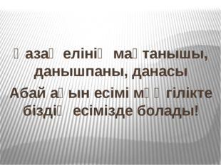 Қазақ елінің мақтанышы, данышпаны, данасы Абай ақын есімі мәңгілікте біздің е