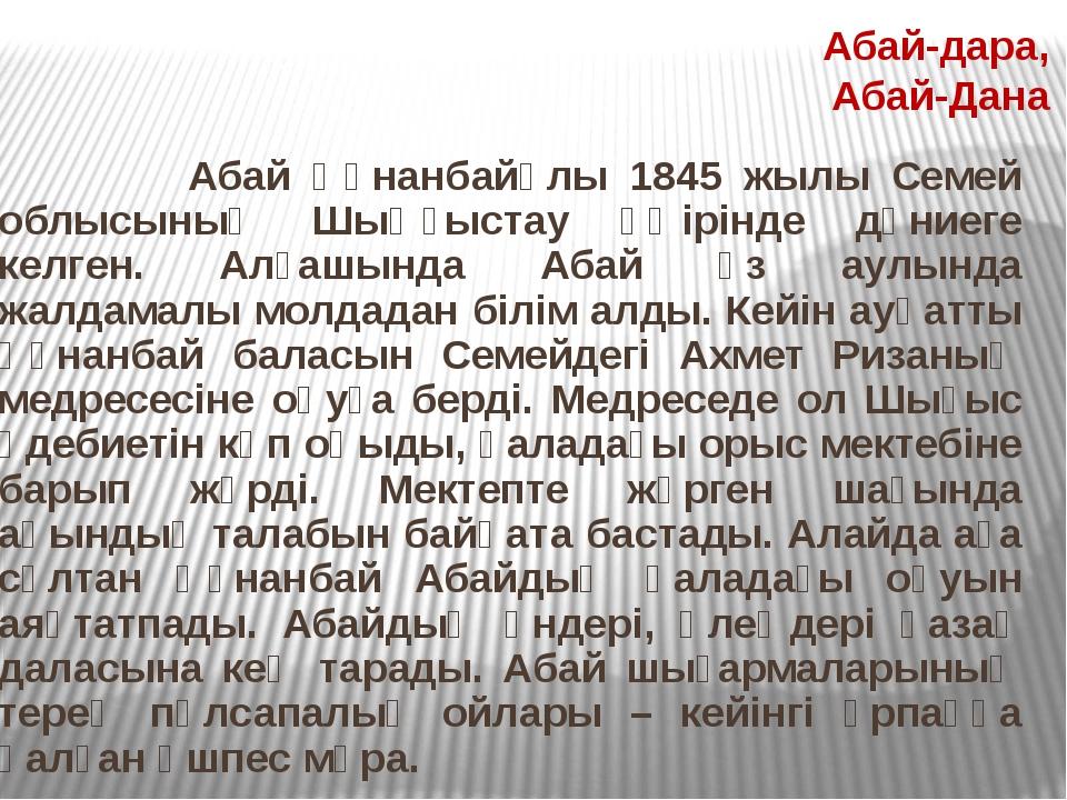 Абай Құнанбайұлы 1845 жылы Семей облысының Шыңғыстау өңiрiнде дүниеге келген...