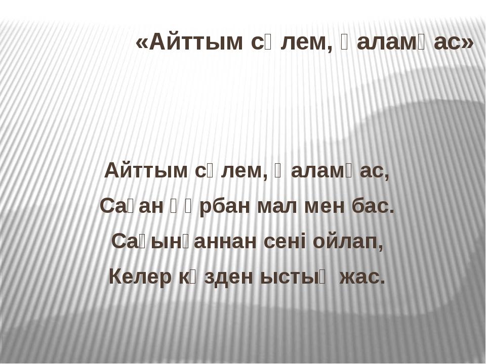 «Айттым сәлем, қаламқас» Айттым сәлем, Қаламқас, Саған құрбан мал мен бас. Са...