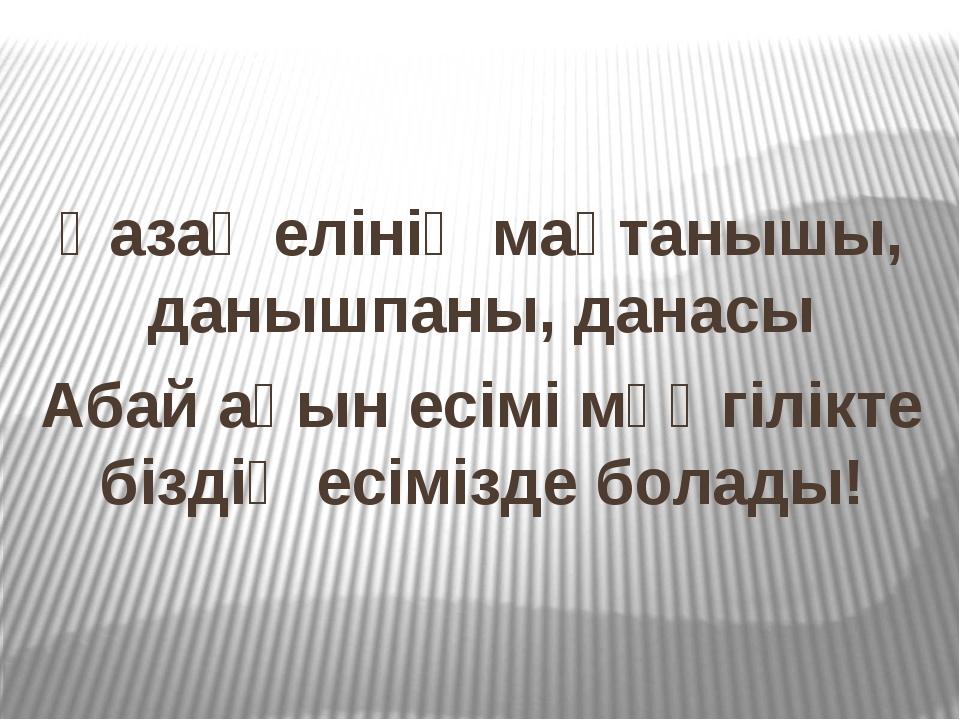 Қазақ елінің мақтанышы, данышпаны, данасы Абай ақын есімі мәңгілікте біздің е...