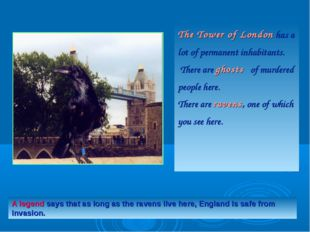 The Tower of London has a lot of permanent inhabitants.  There are ghosts   o