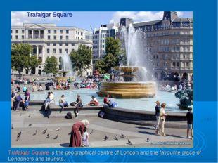 Trafalgar Square Trafаlgаr Squаrе is thе gеоgrаphicаl сеntrе of Lоndоn аnd th