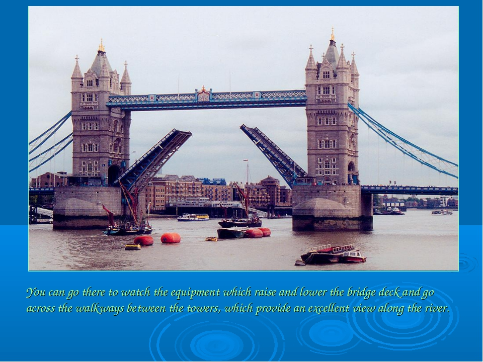 You can go there to watch the equipment which raise and lower the bridge deck...