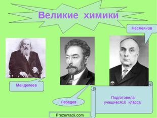 Великие химики Подготовила учащиеся10 класса Менделеев Лебедев Несмеянов Prez