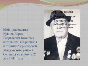 Мой прадедушка Кукиев Борис Георгиевич тоже был ветераном. Он родился в стани