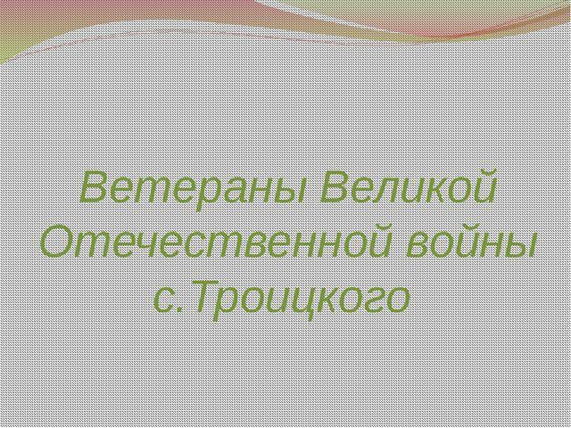Ветераны Великой Отечественной войны с.Троицкого