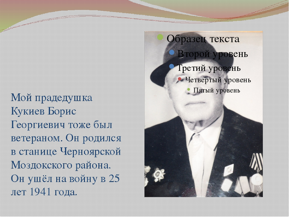 Мой прадедушка Кукиев Борис Георгиевич тоже был ветераном. Он родился в стани...