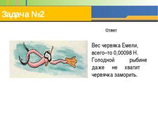 Задача №2 Вес червяка Емели, всего–то 0,00098 Н. Голодной рыбине даже не хват