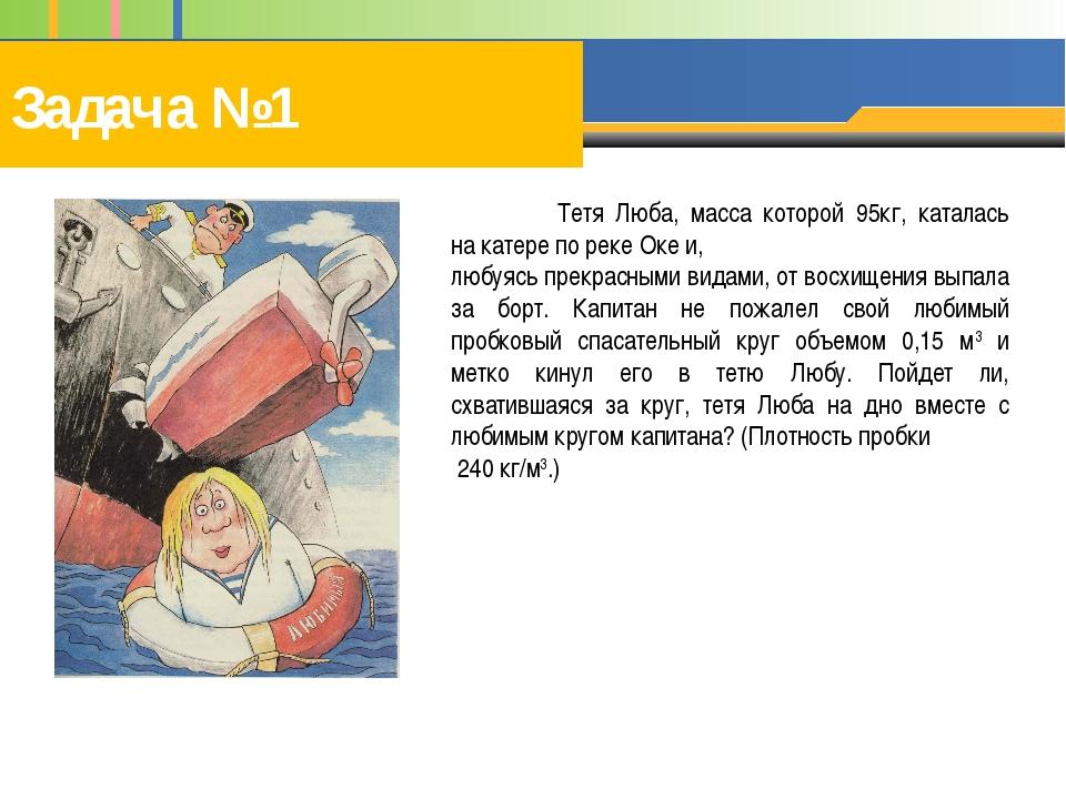 Задача №1 Тетя Люба, масса которой 95кг, каталась на катере по реке Оке и, л...