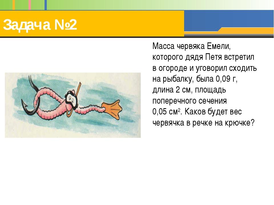 Задача №2 Масса червяка Емели, которого дядя Петя встретил в огороде и уговор...