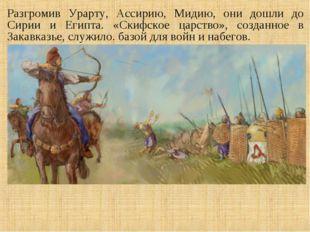 Разгромив Урарту, Ассирию, Мидию, они дошли до Сирии и Египта. «Скифское царс