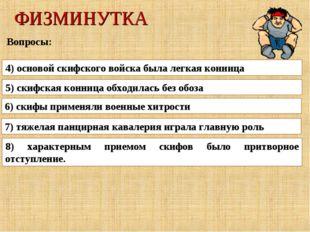 ФИЗМИНУТКА Вопросы: 4) основой скифского войска была легкая конница 5) скифск