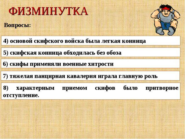 ФИЗМИНУТКА Вопросы: 4) основой скифского войска была легкая конница 5) скифск...