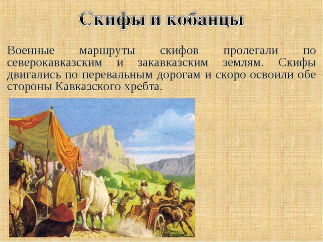 Военные маршруты скифов пролегали по северокавказским и закавказским землям....