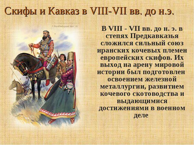 Скифы и Кавказ в VIII-VII вв. до н.э. В VIII - VII вв. до н. э. в степях Пред...