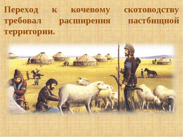 Переход к кочевому скотоводству требовал расширения пастбищной территории.