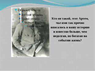 Кто он такой, этот Артем, чье имя так прочно вписалось в нашу историю и извес