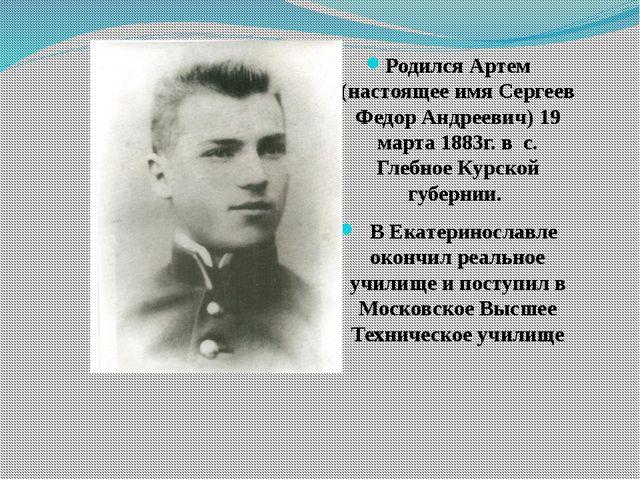 Родился Артем (настоящее имя Сергеев Федор Андреевич) 19 марта 1883г. в с. Гл...