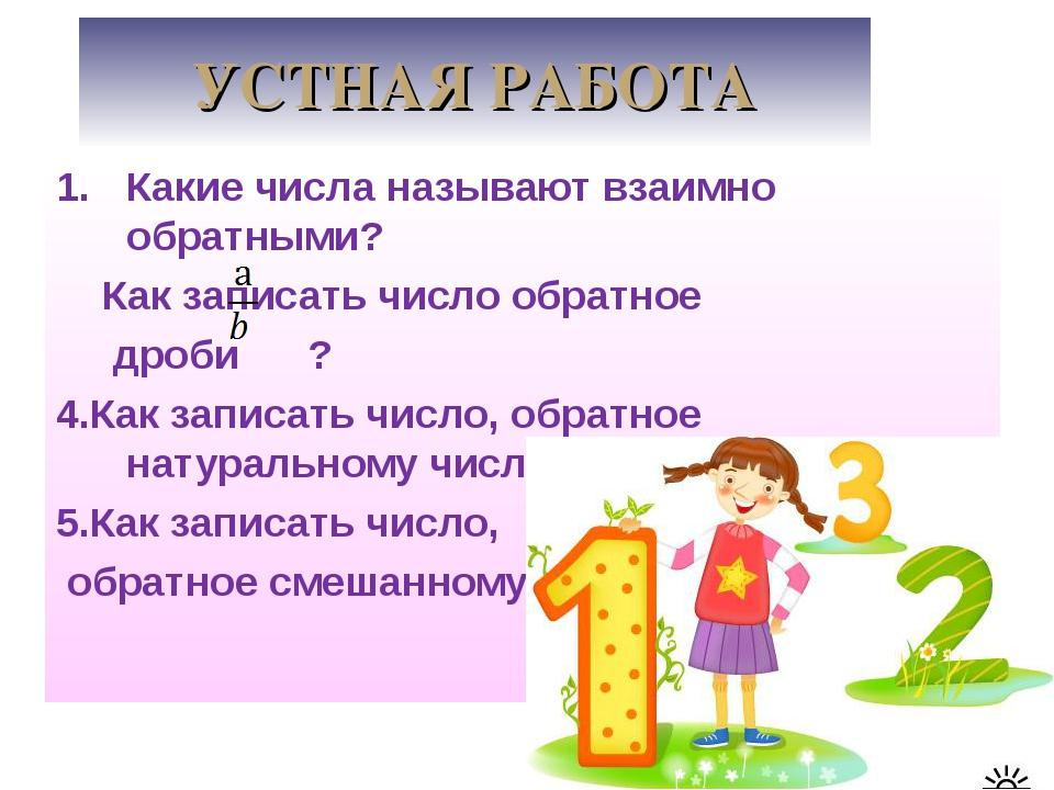 УСТНАЯ РАБОТА Какие числа называют взаимно обратными? Как записать число обра...