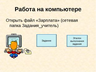Работа на компьютере Открыть файл «Зарплата» (сетевая папка Задания_учитель)